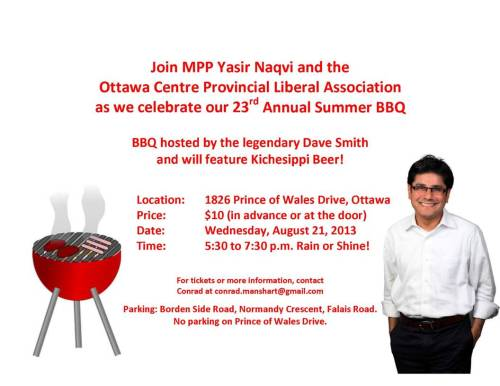 Join MPP Yasir Naqvi and the Ottawa Centre Provincial Liberal Association as we celebrate our 23rd Annual Summer BBQ. BBQ hosted by the legendary Dave Smith and will feature Kichesippi Beer! Location: 1826 Prince of Wales Drive, Ottawa Price: $10 (in advance or at the door) Date: Wednesday, August 21, 2013 Time: 5:30 to 7:30 p.m. Rain or Shine! For tickets or more information, contact Conrad at conrad.manshart@gmail.com Parking: Bordon Side Road, Normandy Cresent, Falais Road. No parking on Prince of Wales Drive.